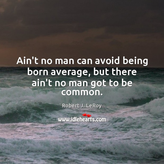 Image, Ain't no man can avoid being born average, but there ain't no man got to be common.
