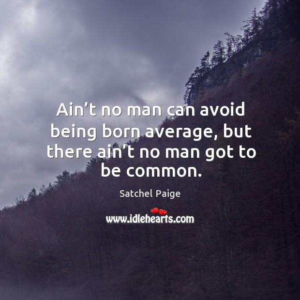Ain't no man can avoid being born average, but there ain't no man got to be common. Image