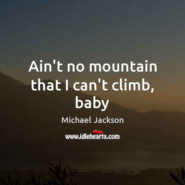 Image, Ain't no mountain that I can't climb, baby