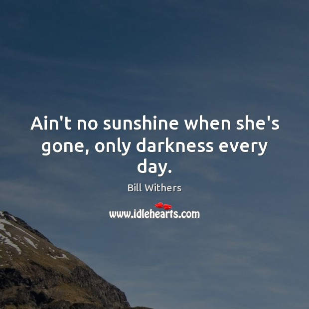 Image, Ain't no sunshine when she's gone, only darkness every day.