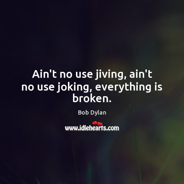 Ain't no use jiving, ain't no use joking, everything is broken. Image
