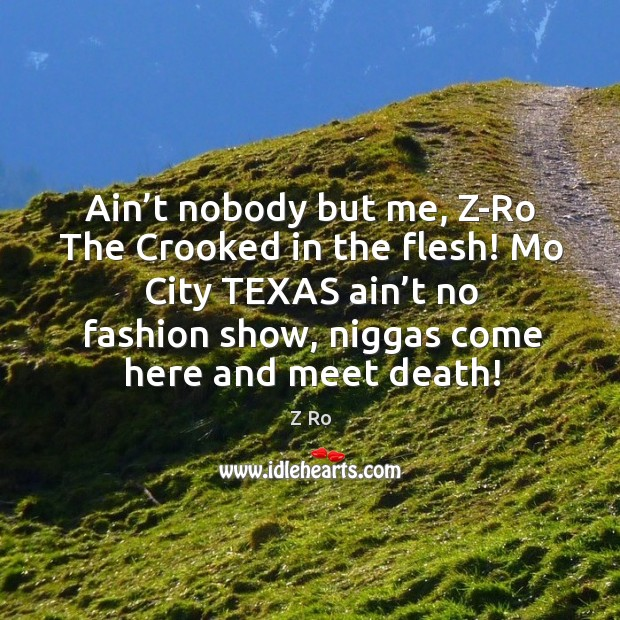 Ain't nobody but me, z-ro the crooked in the flesh! mo city texas ain't no fashion show, niggas come here and meet death! Image