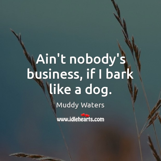 Ain't nobody's business, if I bark like a dog. Muddy Waters Picture Quote