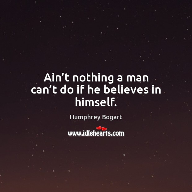 Ain't nothing a man can't do if he believes in himself. Humphrey Bogart Picture Quote