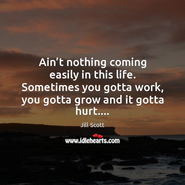 Ain't nothing coming easily in this life. Sometimes you gotta work, Jill Scott Picture Quote