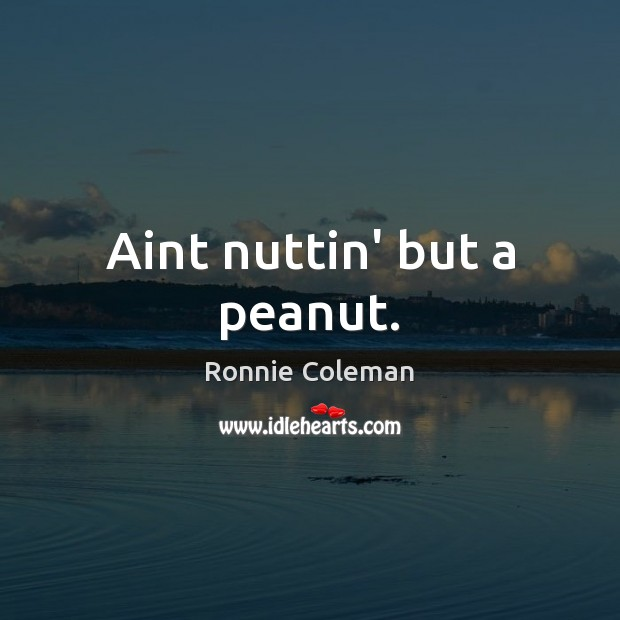 Aint nuttin' but a peanut. Ronnie Coleman Picture Quote