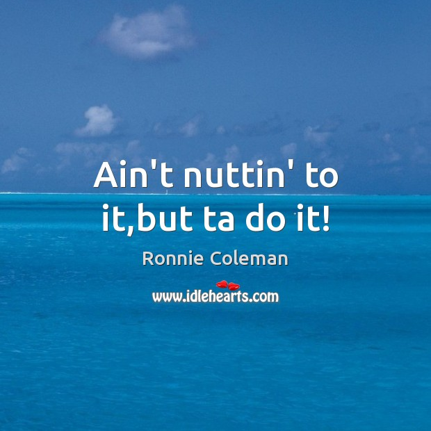 Ain't nuttin' to it,but ta do it! Ronnie Coleman Picture Quote