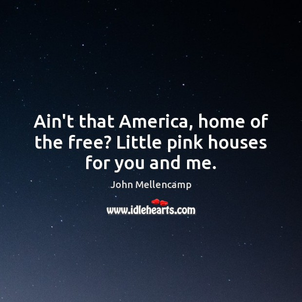 Ain't that America, home of the free? Little pink houses for you and me. John Mellencamp Picture Quote