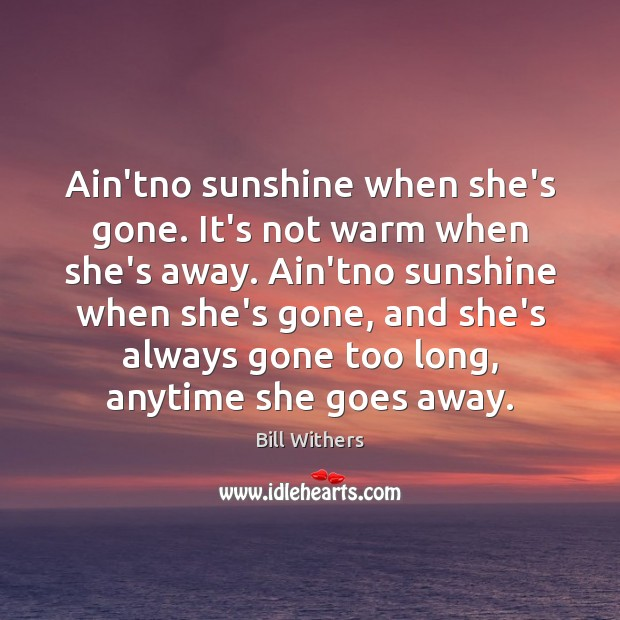 Image, Ain'tno sunshine when she's gone. It's not warm when she's away. Ain'tno