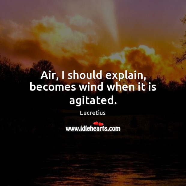 Air, I should explain, becomes wind when it is agitated. Lucretius Picture Quote