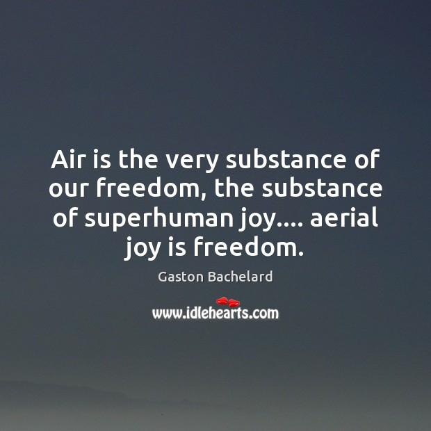 Air is the very substance of our freedom, the substance of superhuman Gaston Bachelard Picture Quote