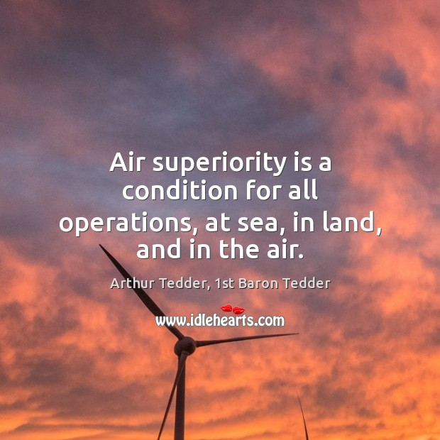 Image, Air superiority is a condition for all operations, at sea, in land, and in the air.