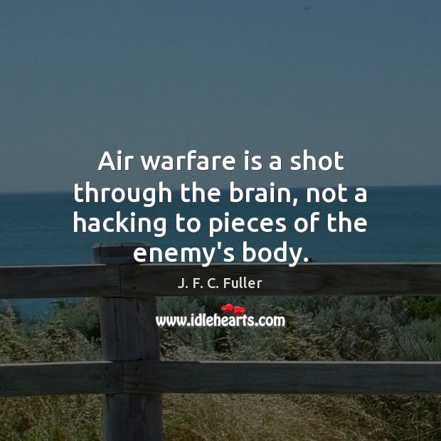 Air warfare is a shot through the brain, not a hacking to pieces of the enemy's body. J. F. C. Fuller Picture Quote