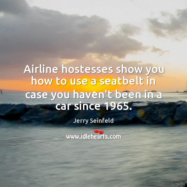 Airline hostesses show you how to use a seatbelt in case you Jerry Seinfeld Picture Quote