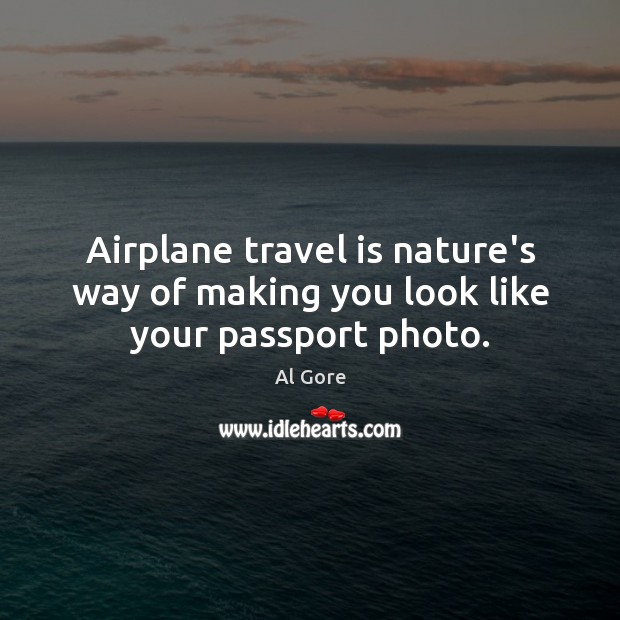 Image, Airplane travel is nature's way of making you look like your passport photo.