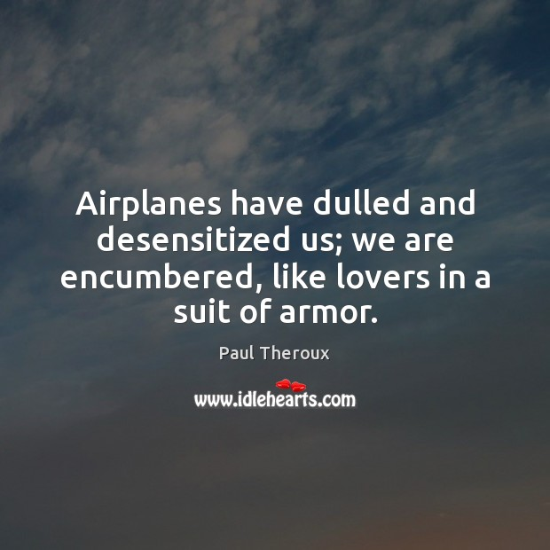 Airplanes have dulled and desensitized us; we are encumbered, like lovers in Paul Theroux Picture Quote