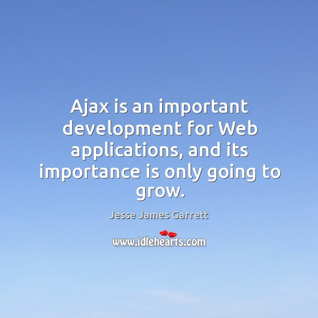 Ajax is an important development for web applications, and its importance is only going to grow. Jesse James Garrett Picture Quote