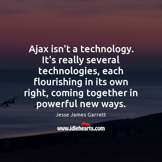 Ajax isn't a technology. It's really several technologies, each flourishing in its Jesse James Garrett Picture Quote