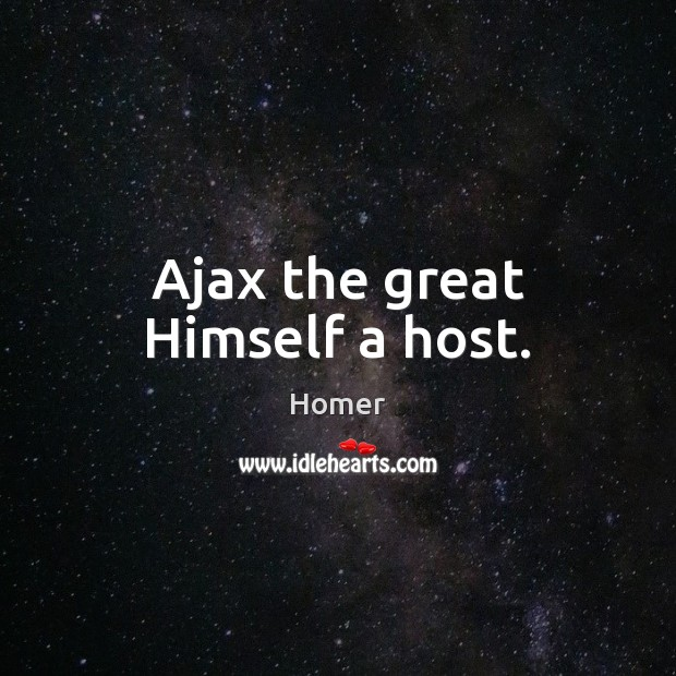Image, Ajax the great Himself a host.