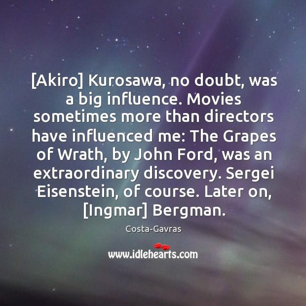 [Akiro] Kurosawa, no doubt, was a big influence. Movies sometimes more than Image