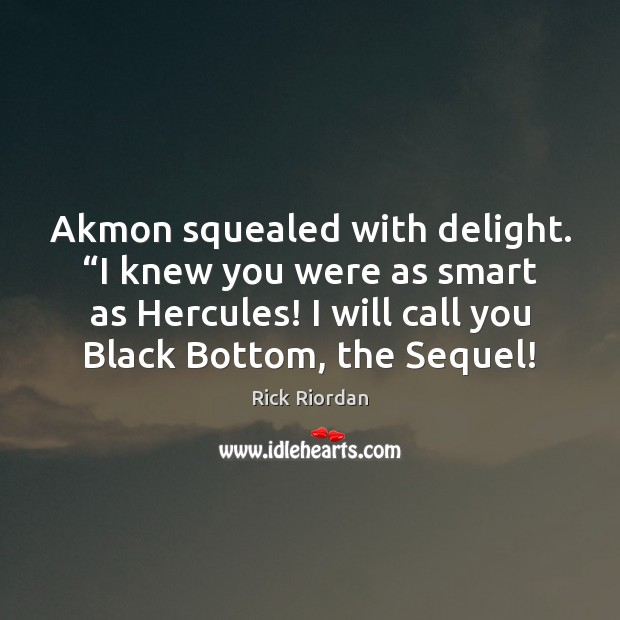 """Akmon squealed with delight. """"I knew you were as smart as Hercules! Rick Riordan Picture Quote"""