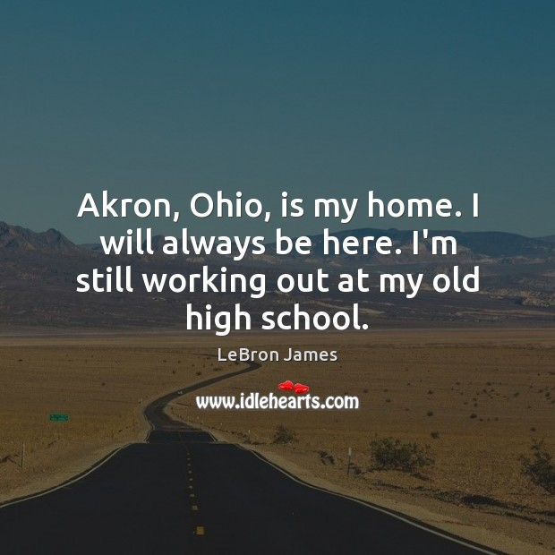 Akron, Ohio, is my home. I will always be here. I'm still Image