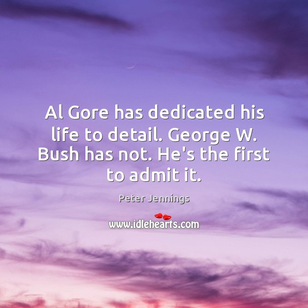 Image, Al Gore has dedicated his life to detail. George W. Bush has