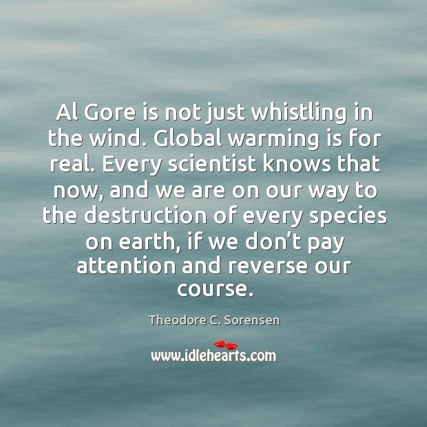 Al gore is not just whistling in the wind. Global warming is for real. Theodore C. Sorensen Picture Quote