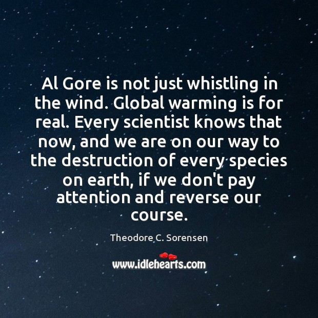 Al Gore is not just whistling in the wind. Global warming is Theodore C. Sorensen Picture Quote
