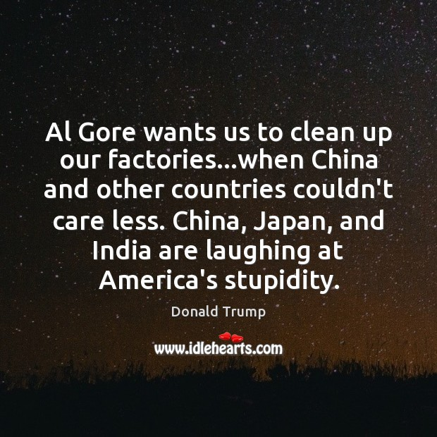 Al Gore wants us to clean up our factories…when China and Donald Trump Picture Quote