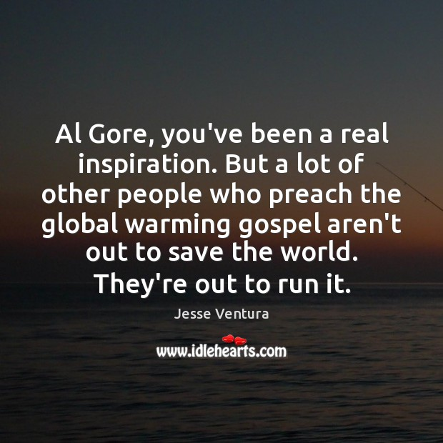 Al Gore, you've been a real inspiration. But a lot of other Jesse Ventura Picture Quote