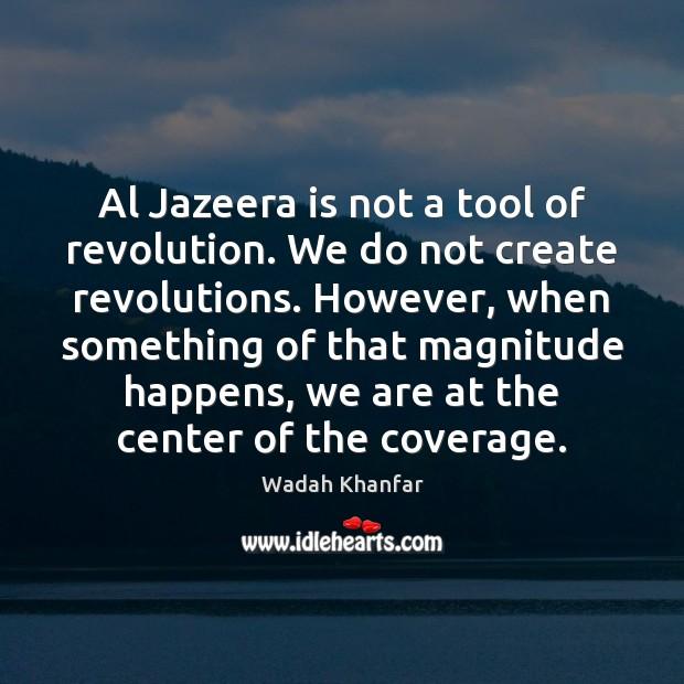 Al Jazeera is not a tool of revolution. We do not create Image
