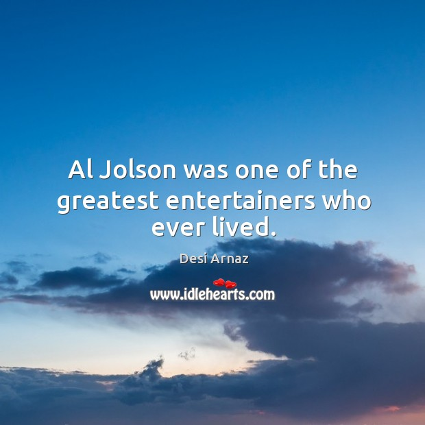 Al jolson was one of the greatest entertainers who ever lived. Desi Arnaz Picture Quote