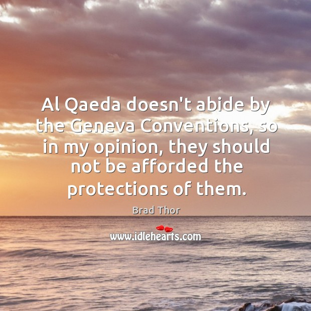 Al Qaeda doesn't abide by the Geneva Conventions, so in my opinion, Brad Thor Picture Quote
