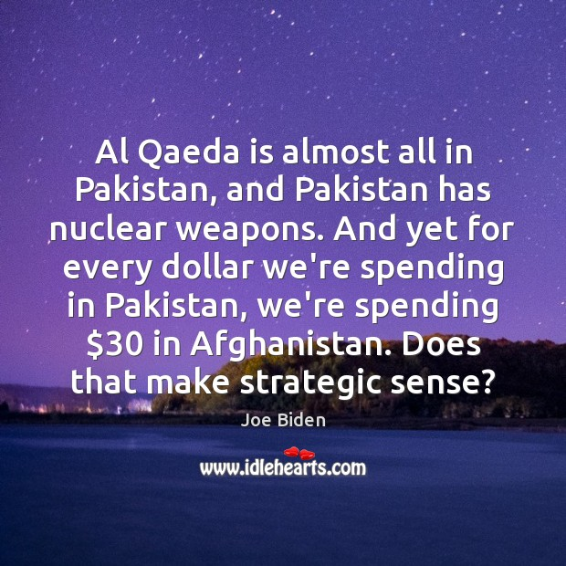 Al Qaeda is almost all in Pakistan, and Pakistan has nuclear weapons. Joe Biden Picture Quote