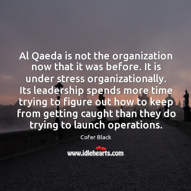 Al qaeda is not the organization now that it was before. It is under stress organizationally. Image