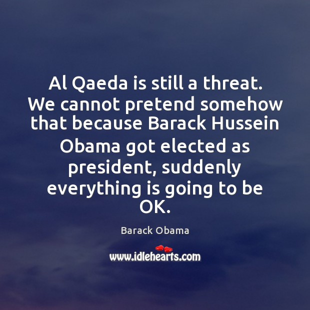 Al Qaeda is still a threat. We cannot pretend somehow that because Barack Obama Picture Quote