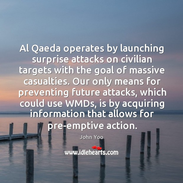 Al qaeda operates by launching surprise attacks on civilian targets with the goal of massive casualties. John Yoo Picture Quote