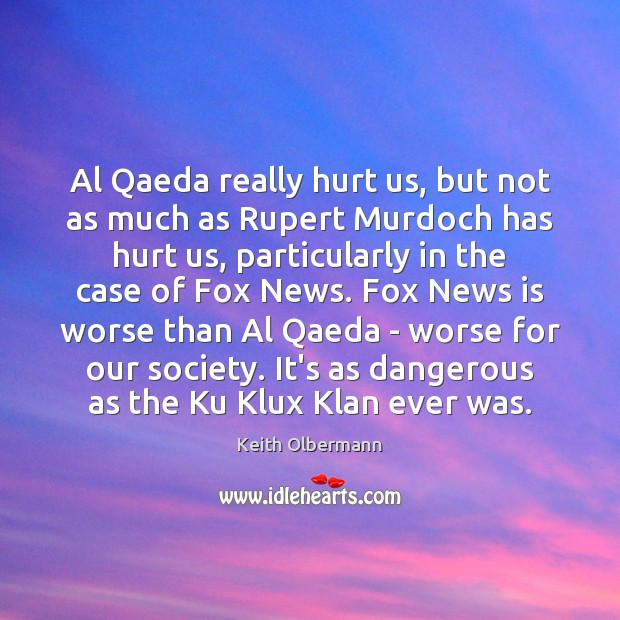 Al Qaeda really hurt us, but not as much as Rupert Murdoch Keith Olbermann Picture Quote