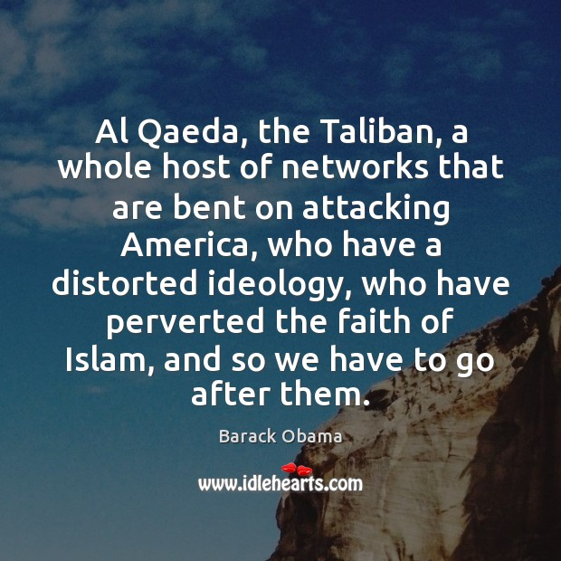 Al Qaeda, the Taliban, a whole host of networks that are bent Barack Obama Picture Quote