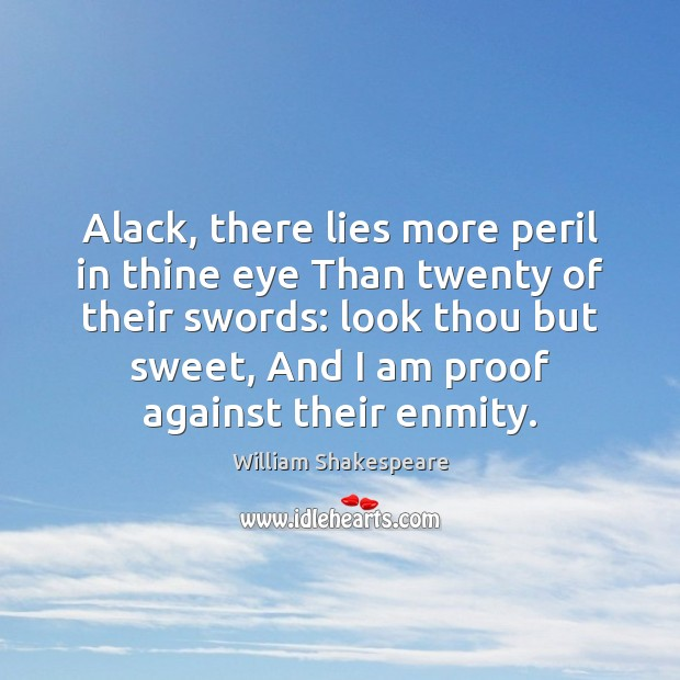 Alack, there lies more peril in thine eye Than twenty of their William Shakespeare Picture Quote