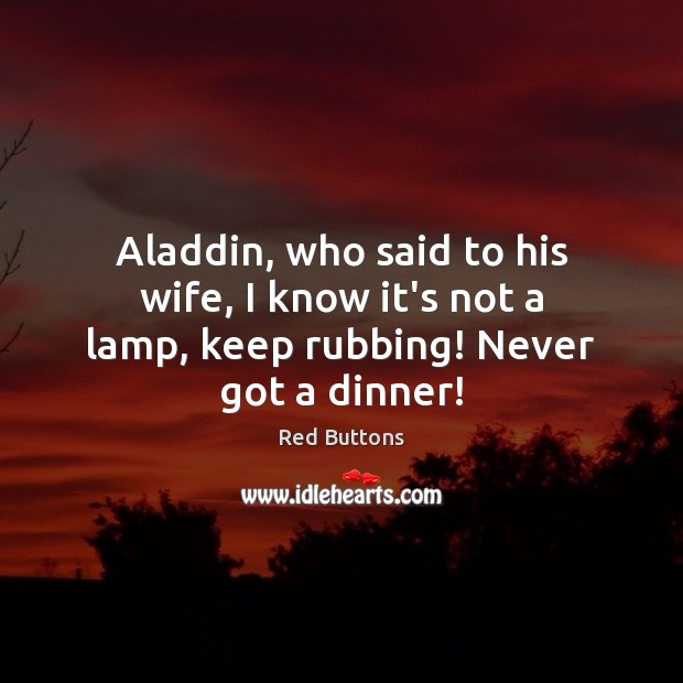 Aladdin, who said to his wife, I know it's not a lamp, keep rubbing! Never got a dinner! Red Buttons Picture Quote