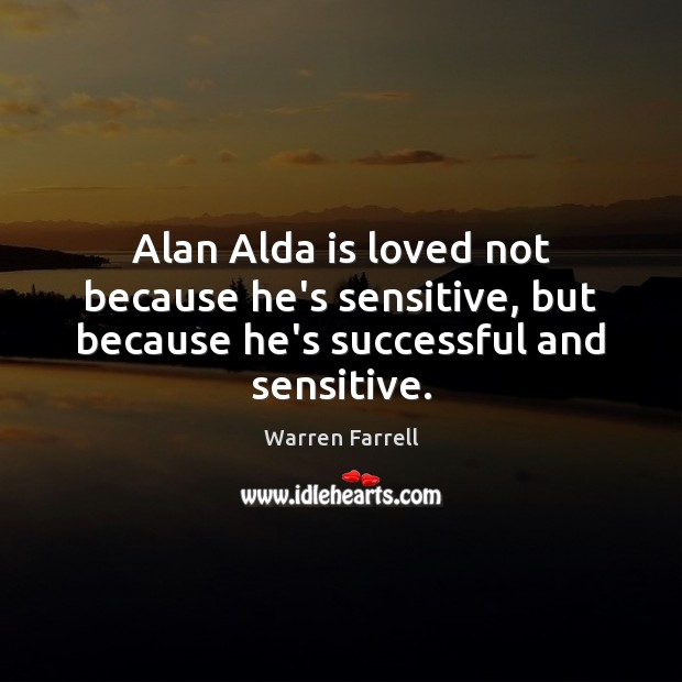 Image, Alan Alda is loved not because he's sensitive, but because he's successful and sensitive.