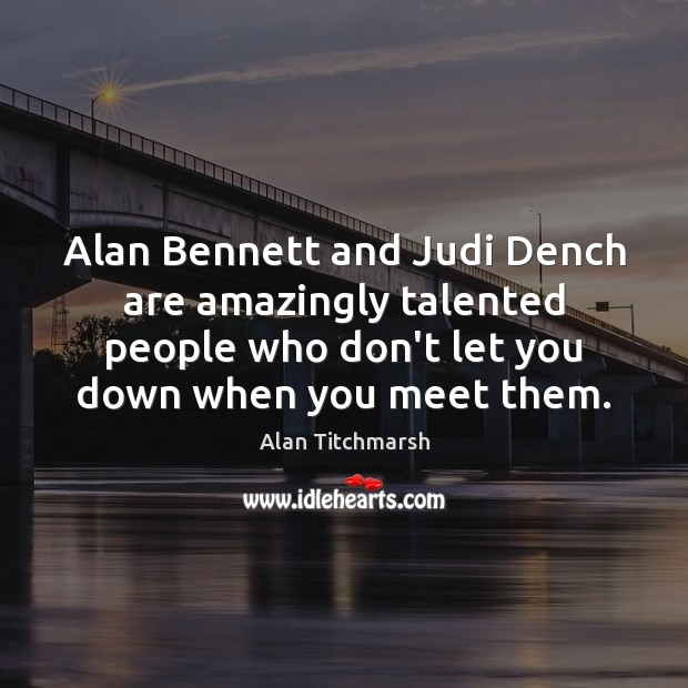 Alan Bennett and Judi Dench are amazingly talented people who don't let Alan Titchmarsh Picture Quote