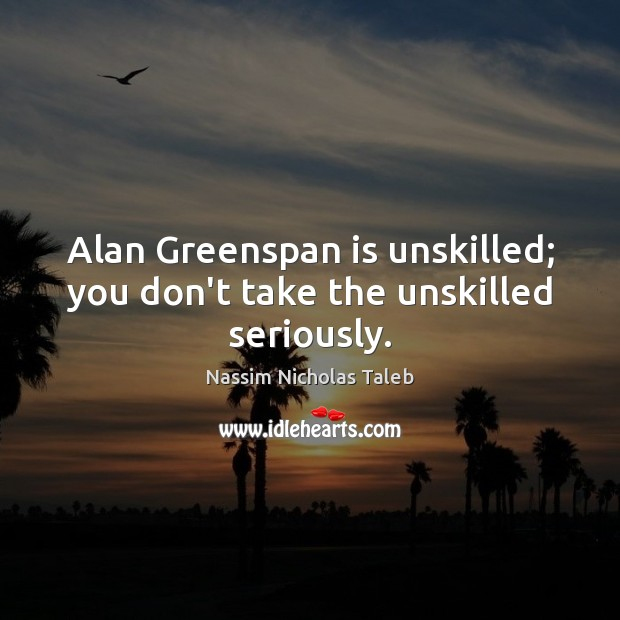Alan Greenspan is unskilled; you don't take the unskilled seriously. Nassim Nicholas Taleb Picture Quote