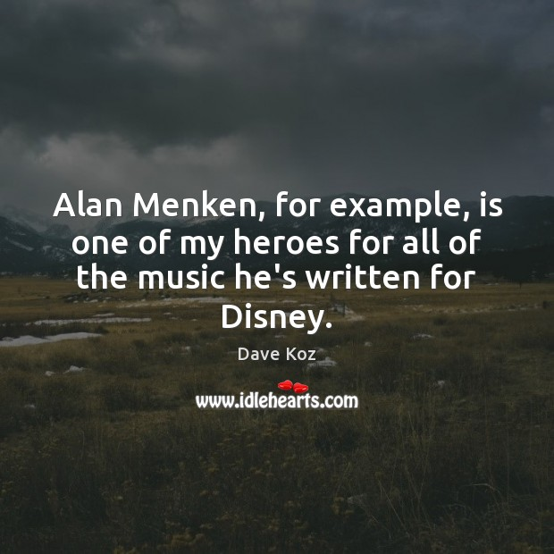 Alan Menken, for example, is one of my heroes for all of Image