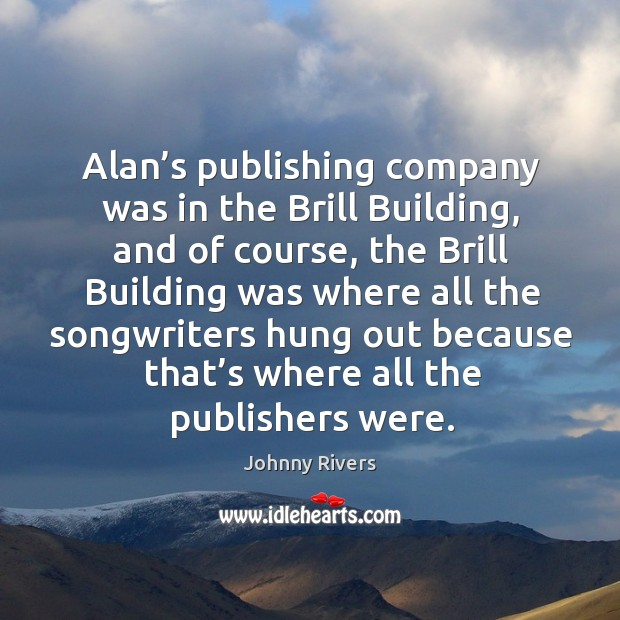Alan's publishing company was in the brill building, and of course, the brill building Image