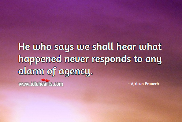 Image, He who says we shall hear what happened never responds to any alarm of agency.