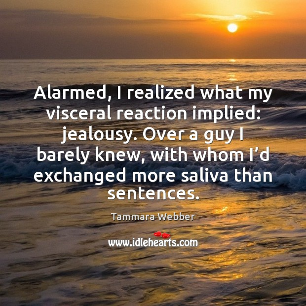 Alarmed, I realized what my visceral reaction implied: jealousy. Over a guy Tammara Webber Picture Quote