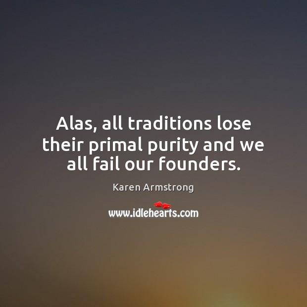 Alas, all traditions lose their primal purity and we all fail our founders. Karen Armstrong Picture Quote